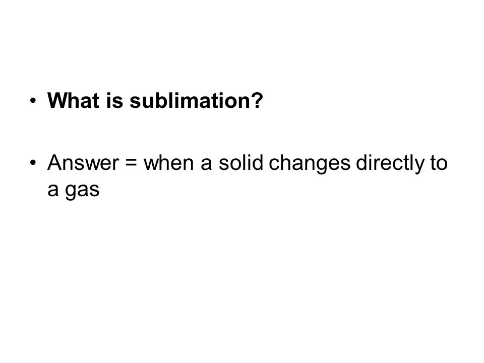 What is sublimation? Answer = when a solid changes directly to a gas