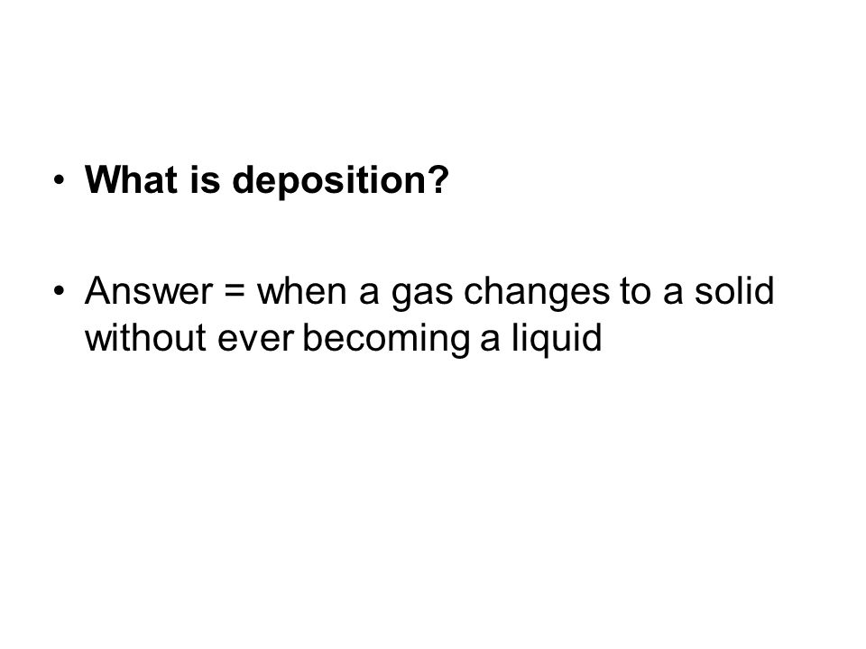 What is deposition? Answer = when a gas changes to a solid without ever becoming a liquid