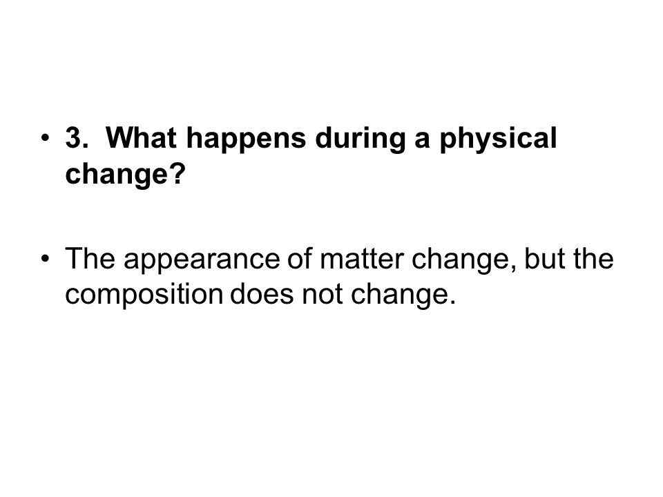 3. What happens during a physical change? The appearance of matter change, but the composition does not change.