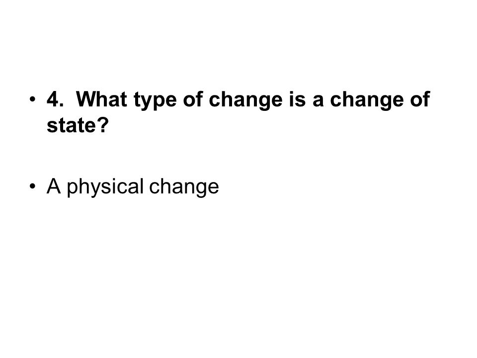 4. What type of change is a change of state? A physical change