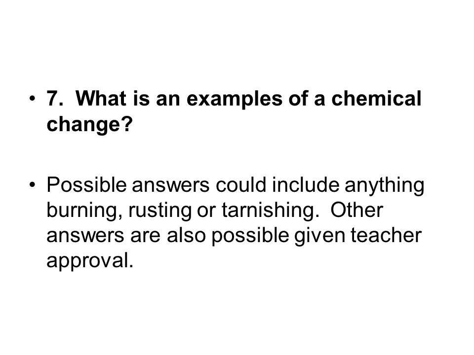 7. What is an examples of a chemical change? Possible answers could include anything burning, rusting or tarnishing. Other answers are also possible g