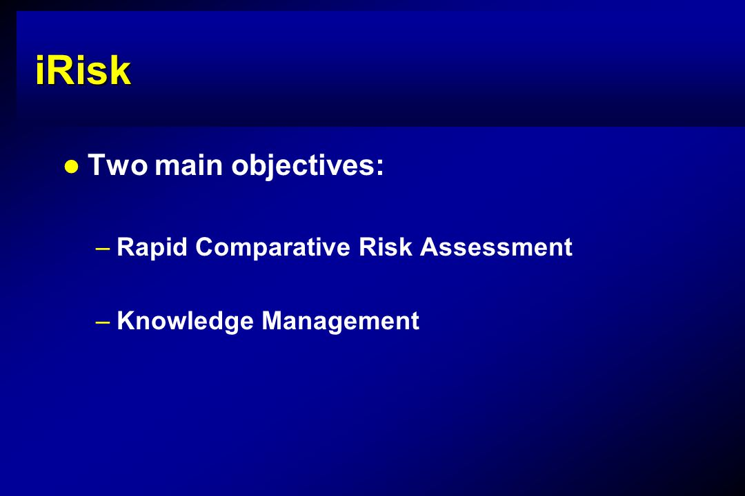 iRisk Two main objectives: –Rapid Comparative Risk Assessment –Knowledge Management