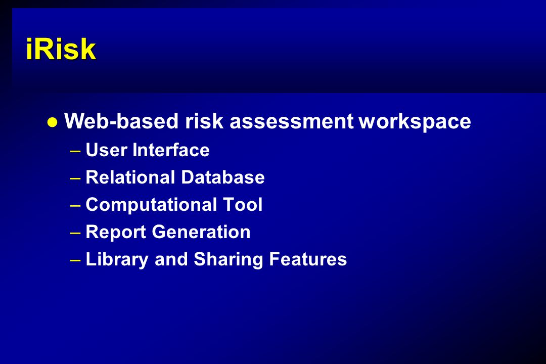 iRisk Web-based risk assessment workspace –User Interface –Relational Database –Computational Tool –Report Generation –Library and Sharing Features