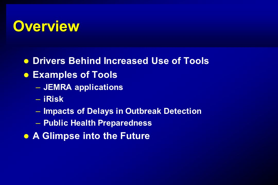 Overview Drivers Behind Increased Use of Tools Examples of Tools –JEMRA applications –iRisk –Impacts of Delays in Outbreak Detection –Public Health Preparedness A Glimpse into the Future