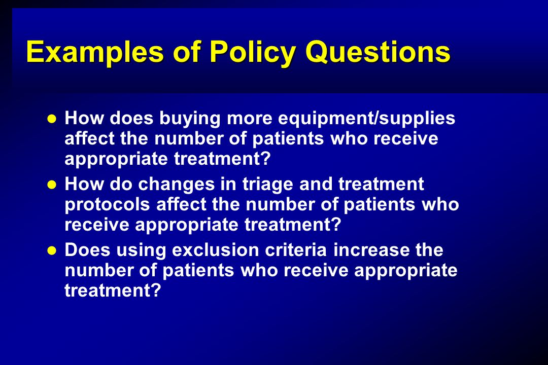 Examples of Policy Questions How does buying more equipment/supplies affect the number of patients who receive appropriate treatment.