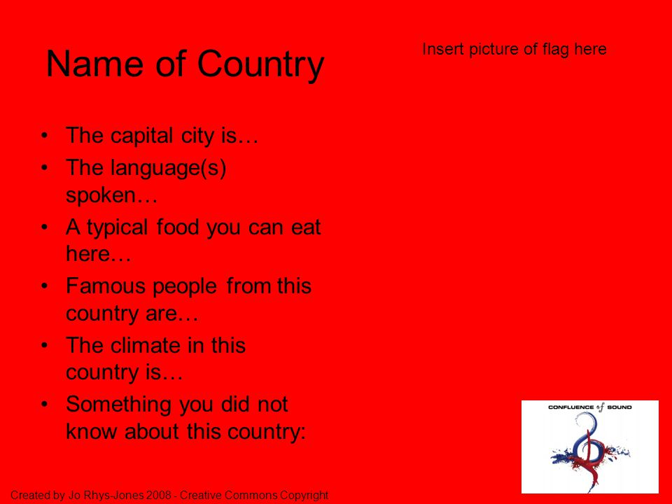 Created by Jo Rhys-Jones Creative Commons Copyright 3 rd Task (MFL Intercultural Understanding & ICT objectives) In your groups, copy the next slide (red) by -clicking on the slide and then on Insert at the top of the page, -then scroll down to duplicate slide -then start filling in the information about your country.