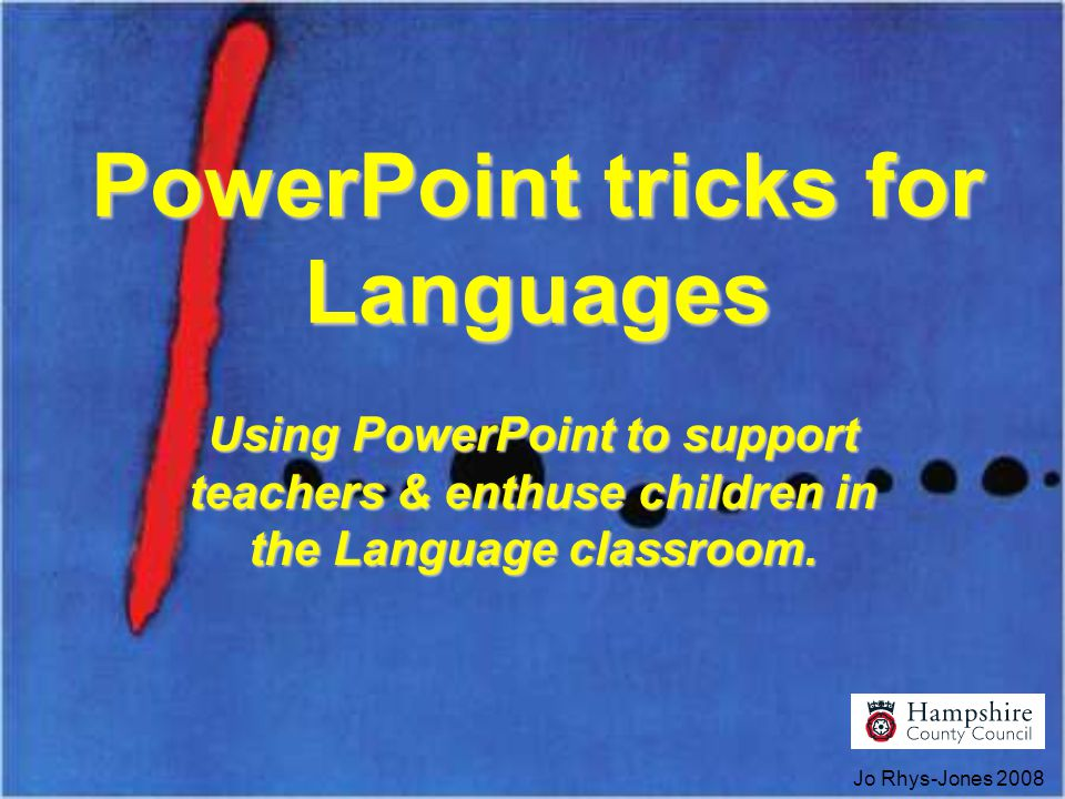 Jo Rhys-Jones 2008 PowerPoint tricks for Languages Using PowerPoint to support teachers & enthuse children in the Language classroom.