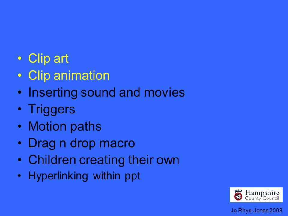 Jo Rhys-Jones 2008 Clip art Clip animation Inserting sound and movies Triggers Motion paths Drag n drop macro Children creating their own Hyperlinking within ppt