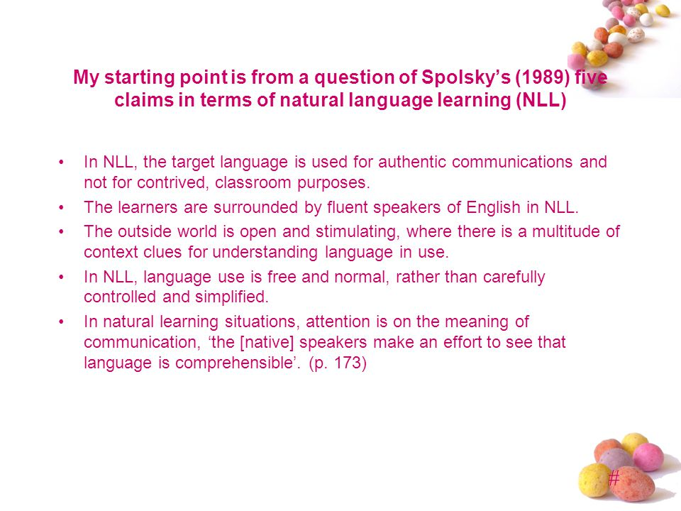 # My starting point is from a question of Spolskys (1989) five claims in terms of natural language learning (NLL) In NLL, the target language is used for authentic communications and not for contrived, classroom purposes.