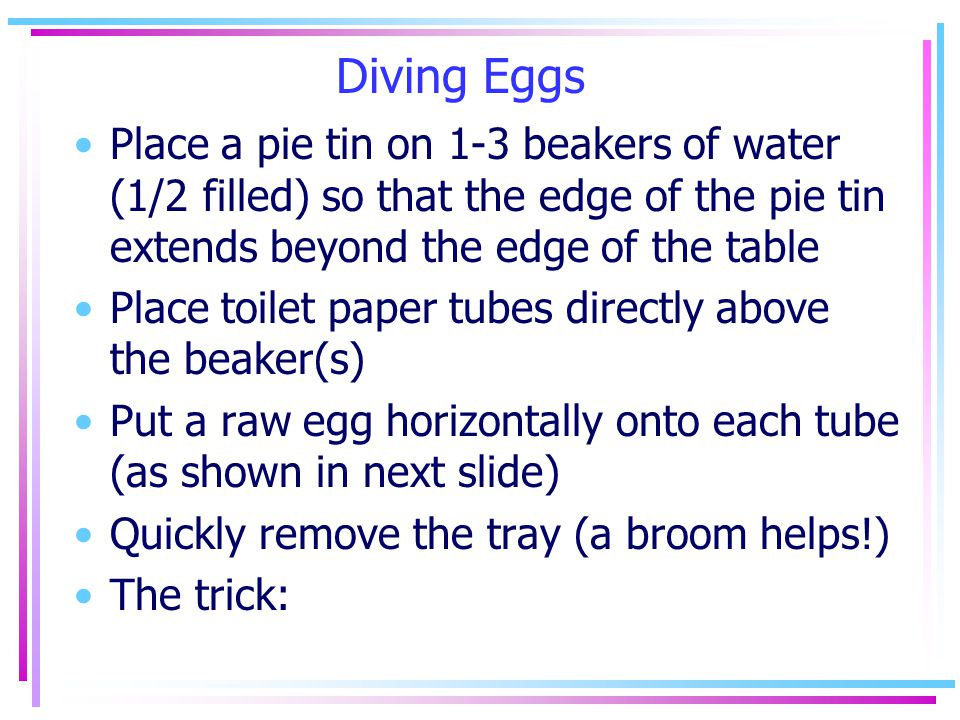 Diving Eggs Place a pie tin on 1-3 beakers of water (1/2 filled) so that the edge of the pie tin extends beyond the edge of the table Place toilet paper tubes directly above the beaker(s) Put a raw egg horizontally onto each tube (as shown in next slide) Quickly remove the tray (a broom helps!) The trick: