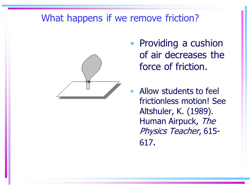 What happens if we remove friction. Providing a cushion of air decreases the force of friction.