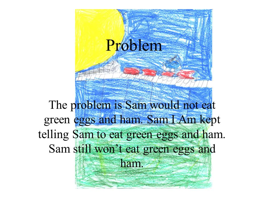Problem The problem is Sam would not eat green eggs and ham.