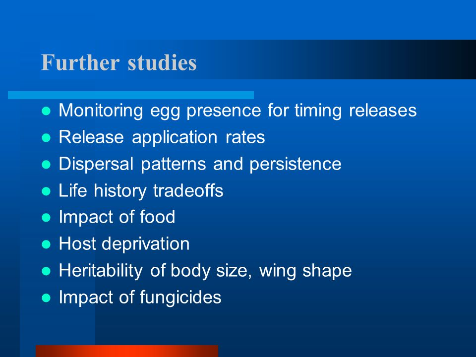 Further studies Monitoring egg presence for timing releases Release application rates Dispersal patterns and persistence Life history tradeoffs Impact