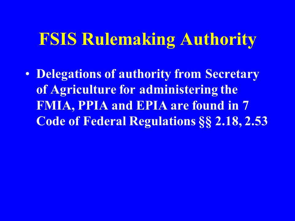 FSIS Rulemaking Authority Delegations of authority from Secretary of Agriculture for administering the FMIA, PPIA and EPIA are found in 7 Code of Fede