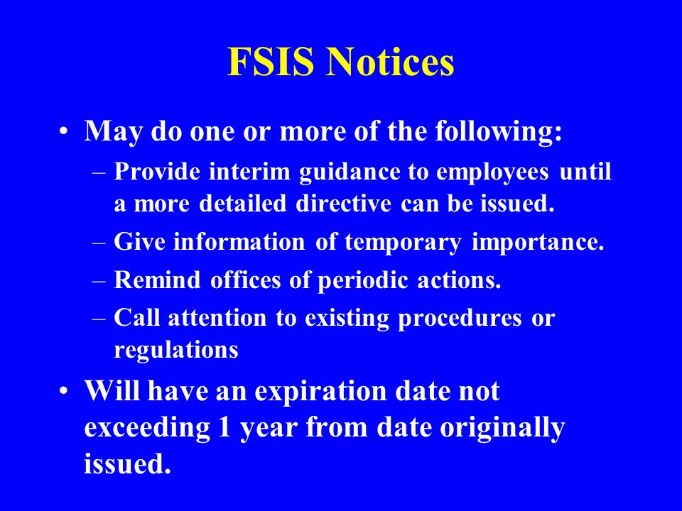FSIS Notices May do one or more of the following: –Provide interim guidance to employees until a more detailed directive can be issued. –Give informat