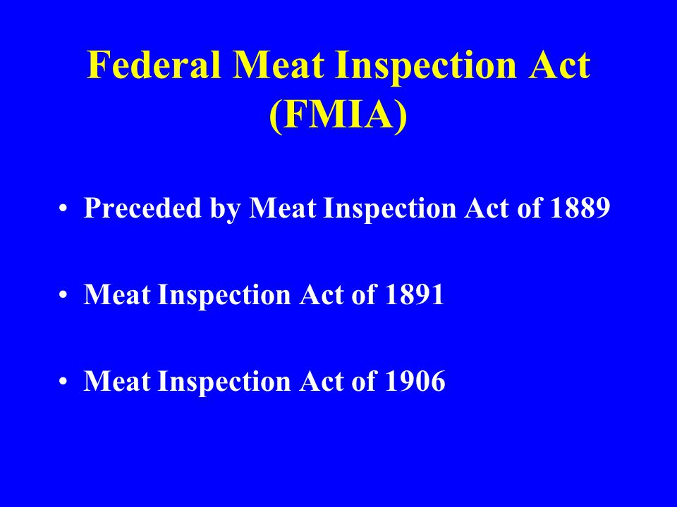 Federal Meat Inspection Act (FMIA) Preceded by Meat Inspection Act of 1889 Meat Inspection Act of 1891 Meat Inspection Act of 1906