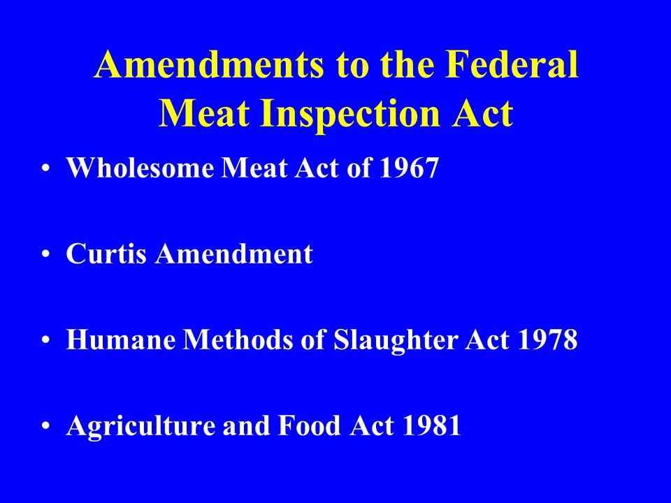 Wholesome Meat Act of 1967 Curtis Amendment Humane Methods of Slaughter Act 1978 Agriculture and Food Act 1981 Amendments to the Federal Meat Inspecti