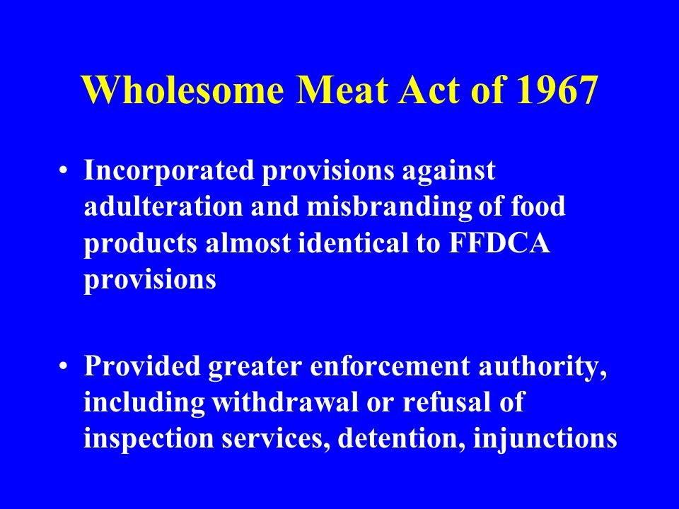 Incorporated provisions against adulteration and misbranding of food products almost identical to FFDCA provisions Provided greater enforcement author