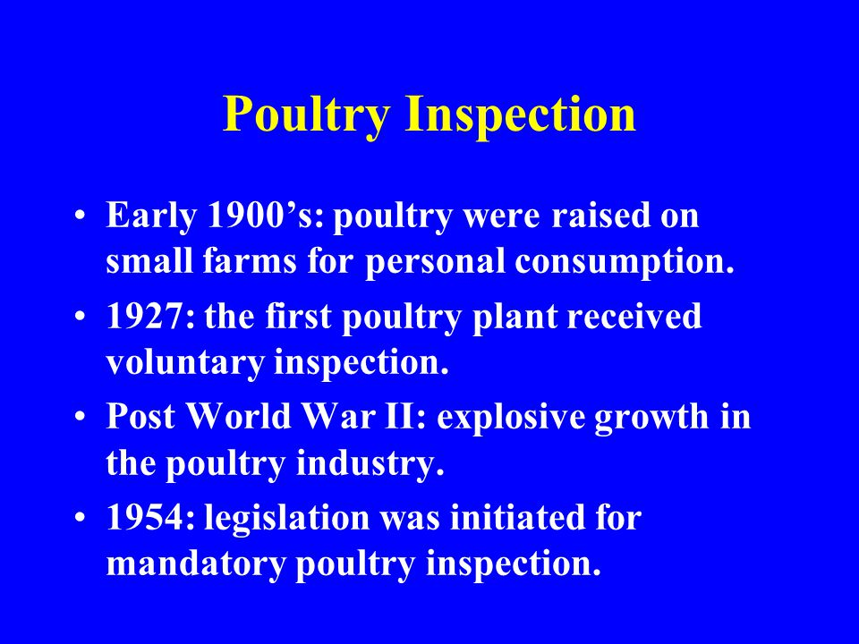 Poultry Inspection Early 1900s: poultry were raised on small farms for personal consumption. 1927: the first poultry plant received voluntary inspecti
