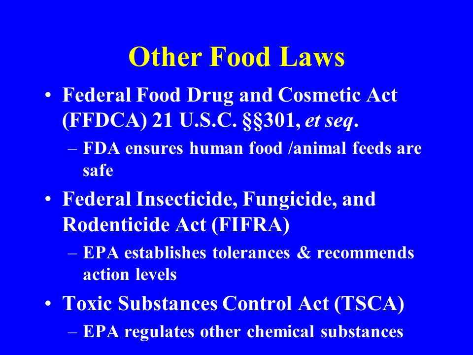 Other Food Laws Federal Food Drug and Cosmetic Act (FFDCA) 21 U.S.C. §§301, et seq. –FDA ensures human food /animal feeds are safe Federal Insecticide