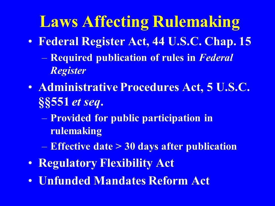 Laws Affecting Rulemaking Federal Register Act, 44 U.S.C. Chap. 15 –Required publication of rules in Federal Register Administrative Procedures Act, 5