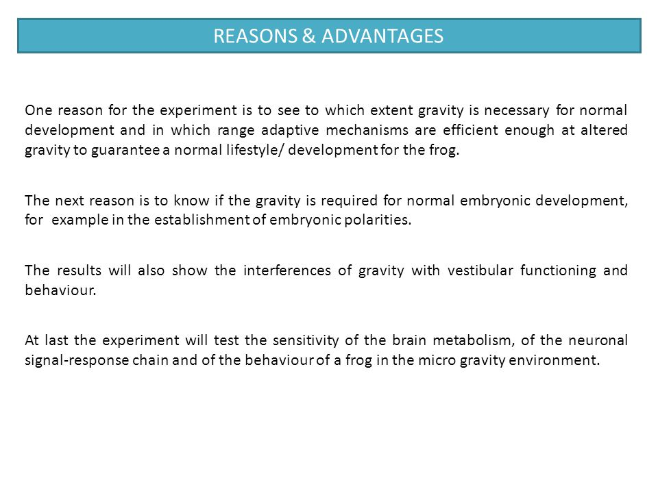 One reason for the experiment is to see to which extent gravity is necessary for normal development and in which range adaptive mechanisms are efficie