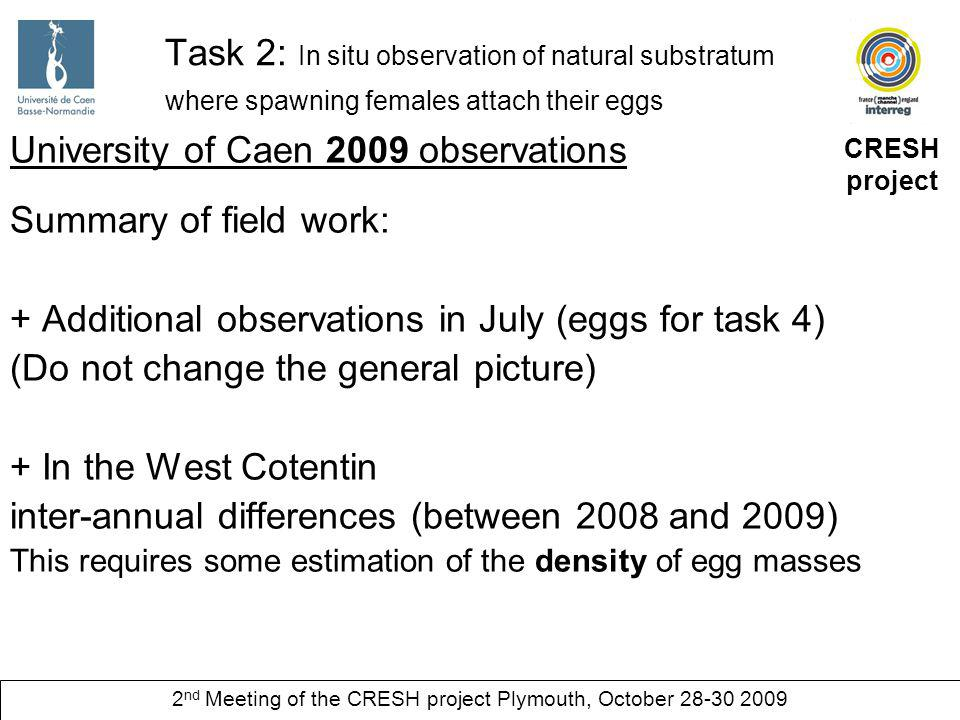 CRESH project 2 nd Meeting of the CRESH project Plymouth, October 28-30 2009 Task 2: In situ observation of natural substratum where spawning females attach their eggs University of Caen 2009 observations Summary of field work: Types of substratum where eggs are attached (West Cotentin) In the intertidal area : lower diversity than in 2008 In the subtidal area: observations extended to a wider range of types