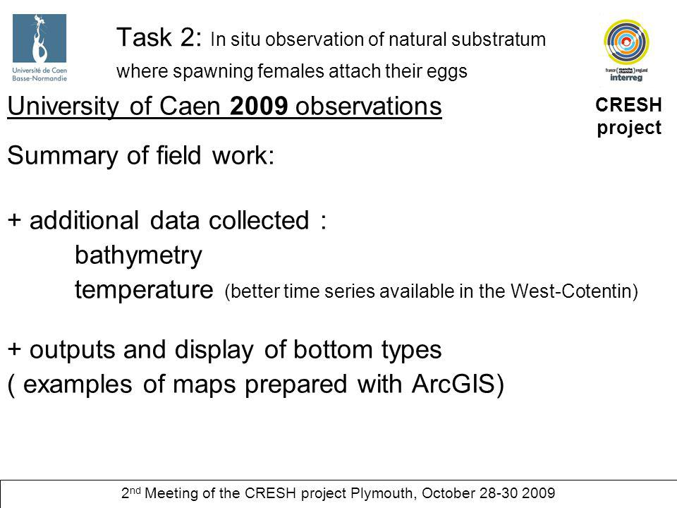 CRESH project 2 nd Meeting of the CRESH project Plymouth, October 28-30 2009 Task 2: In situ observation of natural substratum where spawning females attach their eggs University of Caen 2009 observations + outputs and display of bottom types ( examples of maps prepared with ArcGIS) can we use GIS to compute sampled distances?