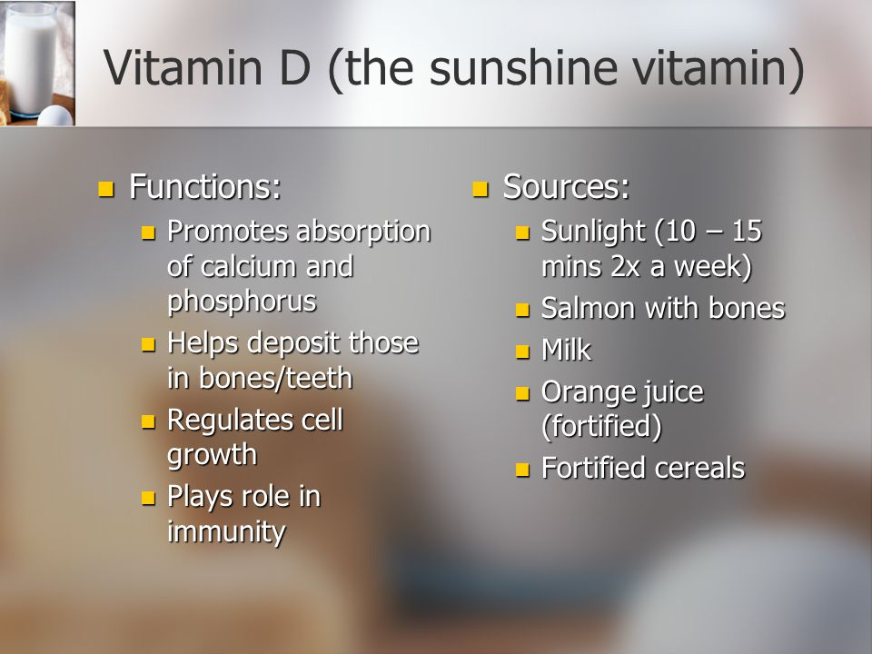 Vitamin C Functions: Functions: Helps produce collagen (connective tissue in bones, muscles, etc) Helps produce collagen (connective tissue in bones, muscles, etc) Keeps capillary walls, blood vessels firm Keeps capillary walls, blood vessels firm Helps body absorb iron and folate Helps body absorb iron and folate Healthy gums Healthy gums Heals cuts and wounds Protects from infection, boosts immunity Antioxidant Sources Citrus fruits Other fruits, veggies