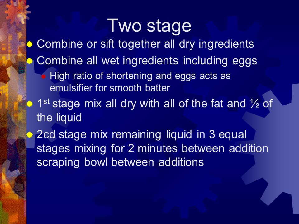 Two stage Combine or sift together all dry ingredients Combine all wet ingredients including eggs High ratio of shortening and eggs acts as emulsifier for smooth batter 1 st stage mix all dry with all of the fat and ½ of the liquid 2cd stage mix remaining liquid in 3 equal stages mixing for 2 minutes between addition scraping bowl between additions