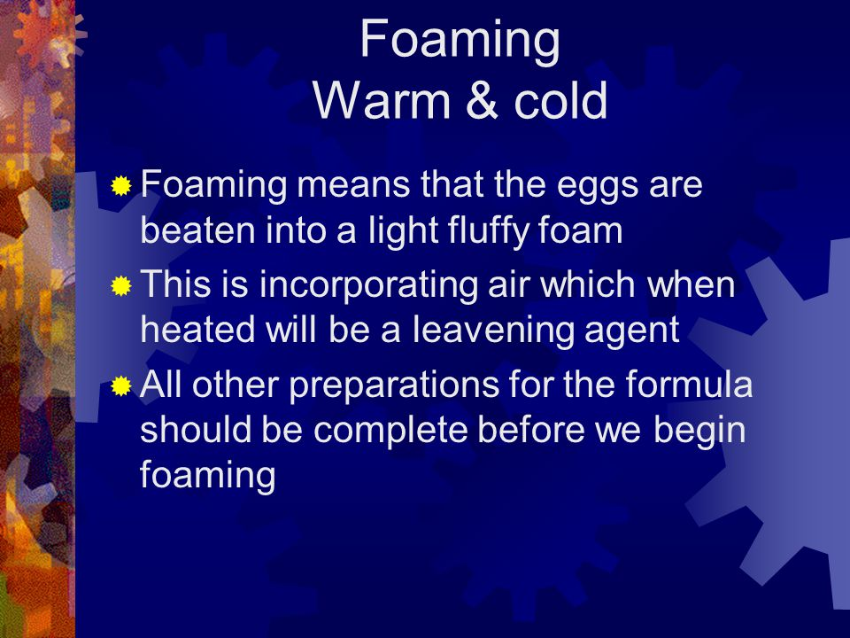 Foaming Warm & cold Foaming means that the eggs are beaten into a light fluffy foam This is incorporating air which when heated will be a leavening agent All other preparations for the formula should be complete before we begin foaming
