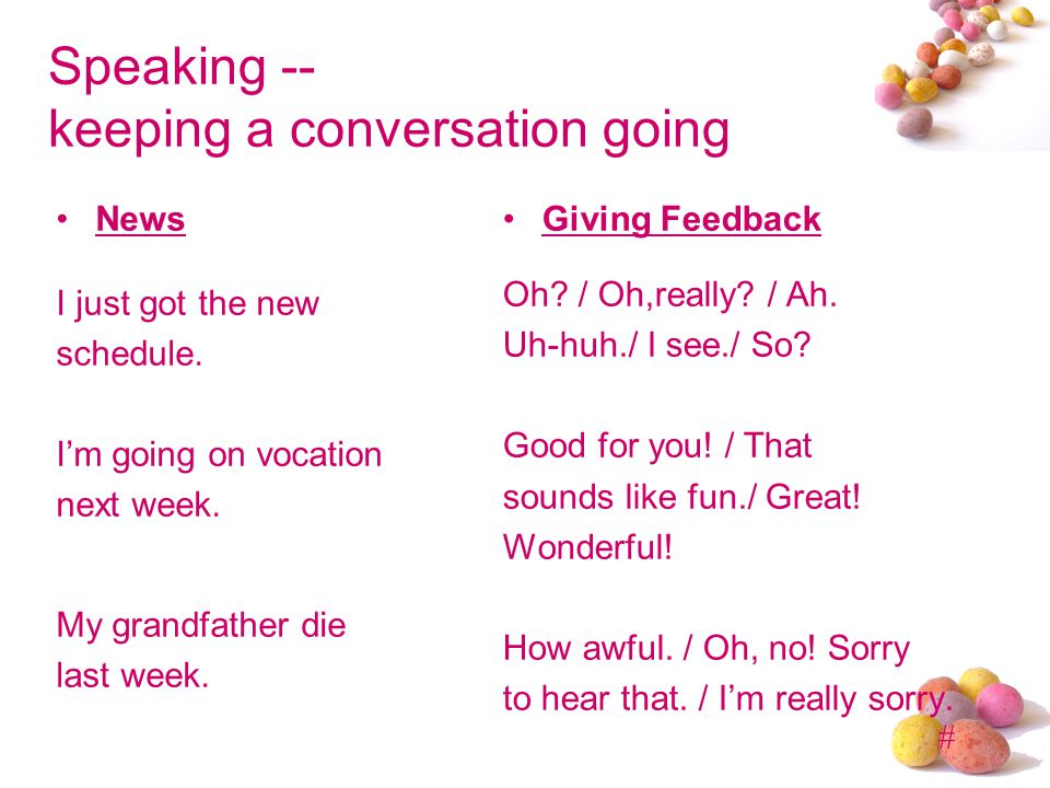 # Speaking -- keeping a conversation going News I just got the new schedule. Im going on vocation next week. My grandfather die last week. Giving Feed