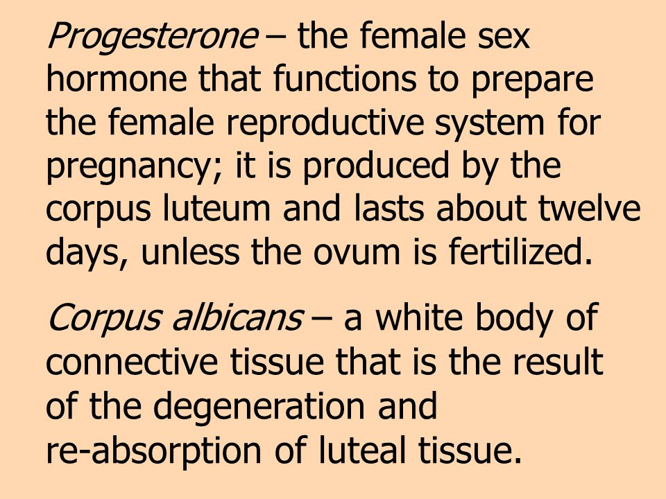 Progesterone – the female sex hormone that functions to prepare the female reproductive system for pregnancy; it is produced by the corpus luteum and