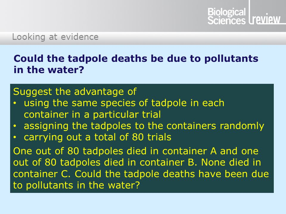 Looking at evidence Suggest the advantage of using the same species of tadpole in each container in a particular trial assigning the tadpoles to the containers randomly carrying out a total of 80 trials One out of 80 tadpoles died in container A and one out of 80 tadpoles died in container B.