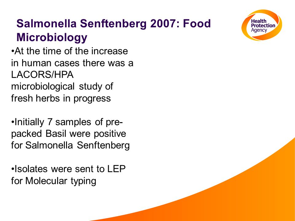 Salmonella Senftenberg 2007: Food Microbiology At the time of the increase in human cases there was a LACORS/HPA microbiological study of fresh herbs in progress Initially 7 samples of pre- packed Basil were positive for Salmonella Senftenberg Isolates were sent to LEP for Molecular typing