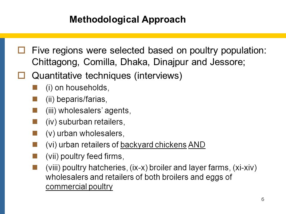 Methodological Approach Five regions were selected based on poultry population: Chittagong, Comilla, Dhaka, Dinajpur and Jessore; Quantitative techniques (interviews) (i) on households, (ii) beparis/farias, (iii) wholesalers agents, (iv) suburban retailers, (v) urban wholesalers, (vi) urban retailers of backyard chickens AND (vii) poultry feed firms, (viii) poultry hatcheries, (ix-x) broiler and layer farms, (xi-xiv) wholesalers and retailers of both broilers and eggs of commercial poultry 6