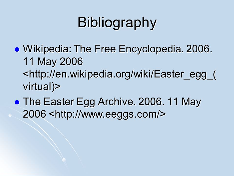 Bibliography Wikipedia: The Free Encyclopedia. 2006. 11 May 2006 Wikipedia: The Free Encyclopedia. 2006. 11 May 2006 The Easter Egg Archive. 2006. 11