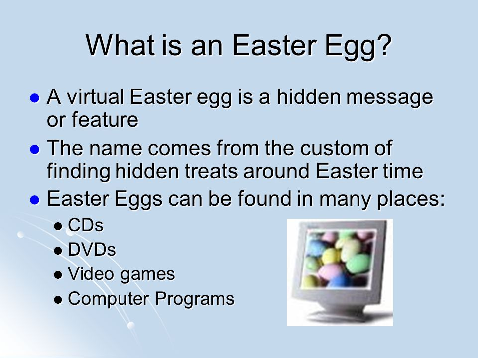 A True Easter Egg has the Following Characteristics: Must have been created on purpose Must have been created on purpose Hidden and Undocumented Hidden and Undocumented Every user with the same product must be able to get the same results having followed instructions Every user with the same product must be able to get the same results having followed instructions Not malicious Not malicious Entertaining Entertaining