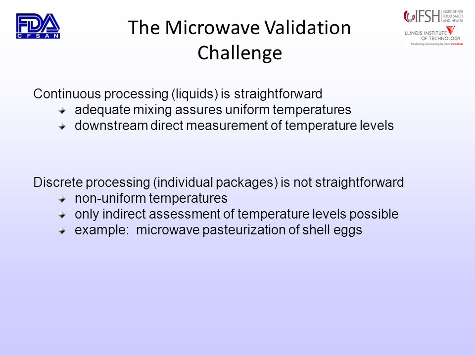 The Microwave Validation Challenge Discrete processing (individual packages) is not straightforward non-uniform temperatures only indirect assessment of temperature levels possible example: microwave pasteurization of shell eggs Continuous processing (liquids) is straightforward adequate mixing assures uniform temperatures downstream direct measurement of temperature levels