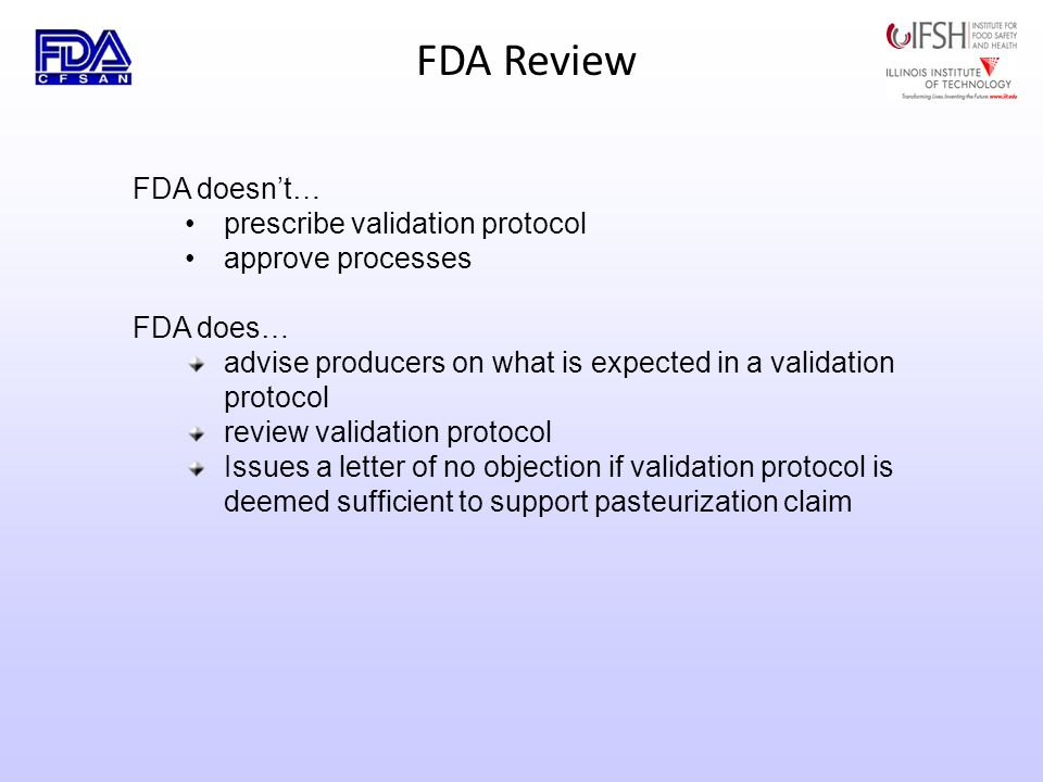 FDA Review FDA doesnt… prescribe validation protocol approve processes FDA does… advise producers on what is expected in a validation protocol review validation protocol Issues a letter of no objection if validation protocol is deemed sufficient to support pasteurization claim