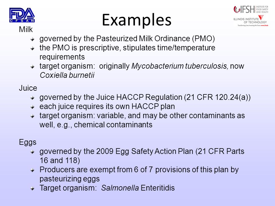 Examples Milk governed by the Pasteurized Milk Ordinance (PMO) the PMO is prescriptive, stipulates time/temperature requirements target organism: originally Mycobacterium tuberculosis, now Coxiella burnetii Juice governed by the Juice HACCP Regulation (21 CFR 120.24(a)) each juice requires its own HACCP plan target organism: variable, and may be other contaminants as well, e.g., chemical contaminants Eggs governed by the 2009 Egg Safety Action Plan (21 CFR Parts 16 and 118) Producers are exempt from 6 of 7 provisions of this plan by pasteurizing eggs Target organism: Salmonella Enteritidis