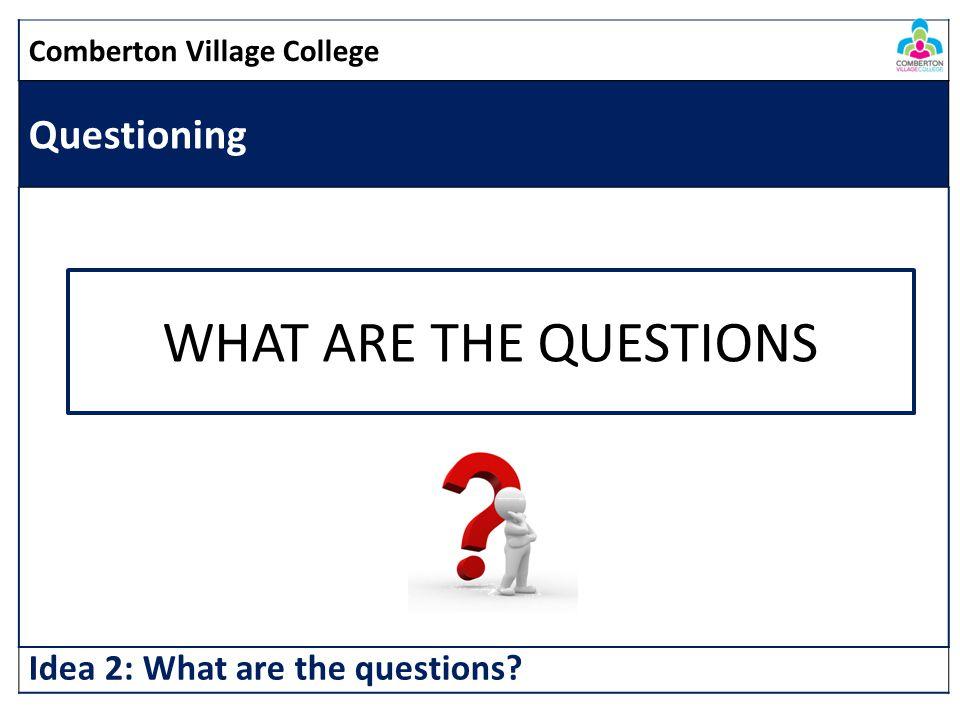 Comberton Village College Questioning Idea 2: What are the questions WHAT ARE THE QUESTIONS