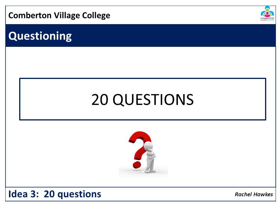 Comberton Village College Questioning Rachel Hawkes Idea 3: 20 questions 20 QUESTIONS