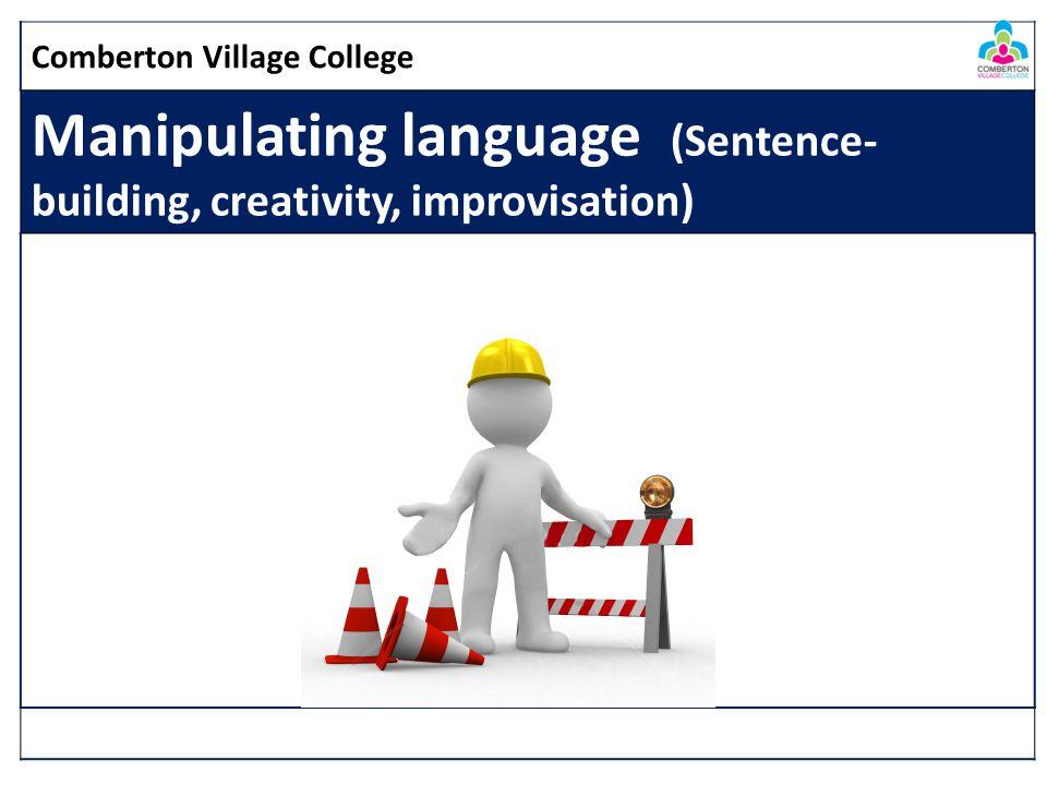 Comberton Village College Manipulating language (Sentence- building, creativity, improvisation)