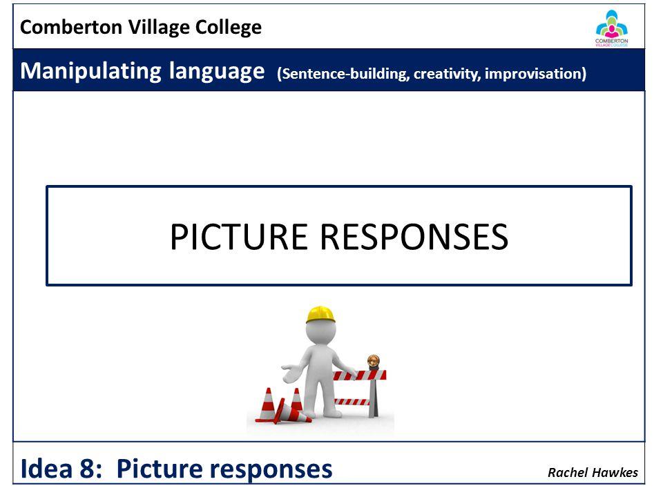 Comberton Village College Manipulating language (Sentence-building, creativity, improvisation) Rachel Hawkes Idea 8: Picture responses PICTURE RESPONSES