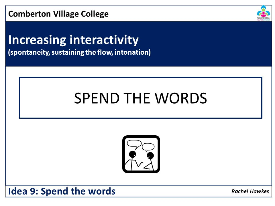 Comberton Village College Increasing interactivity (spontaneity, sustaining the flow, intonation) Rachel Hawkes Idea 9: Spend the words SPEND THE WORDS