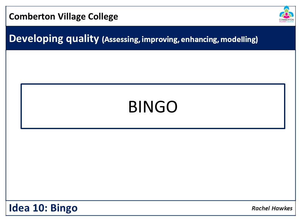 Comberton Village College Developing quality (Assessing, improving, enhancing, modelling) Rachel Hawkes Idea 10: Bingo BINGO