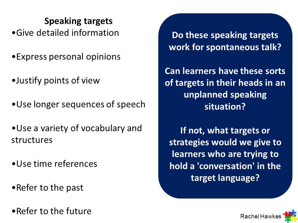 Speaking targets Give detailed information Express personal opinions Justify points of view Use longer sequences of speech Use a variety of vocabulary and structures Use time references Refer to the past Refer to the future Do these speaking targets work for spontaneous talk.