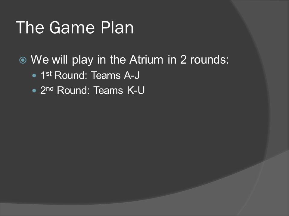 The Game Plan We will play in the Atrium in 2 rounds: 1 st Round: Teams A-J 2 nd Round: Teams K-U