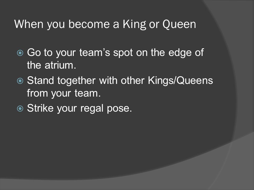 When you become a King or Queen Go to your teams spot on the edge of the atrium. Stand together with other Kings/Queens from your team. Strike your re